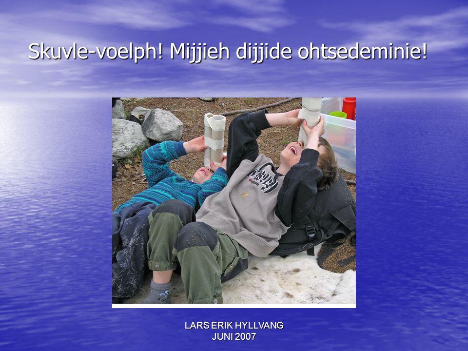 LARS ERIK HYLLVANG JUNI 2007 Skuvle-voelph! Mijjieh dijjide ohtsedeminie!