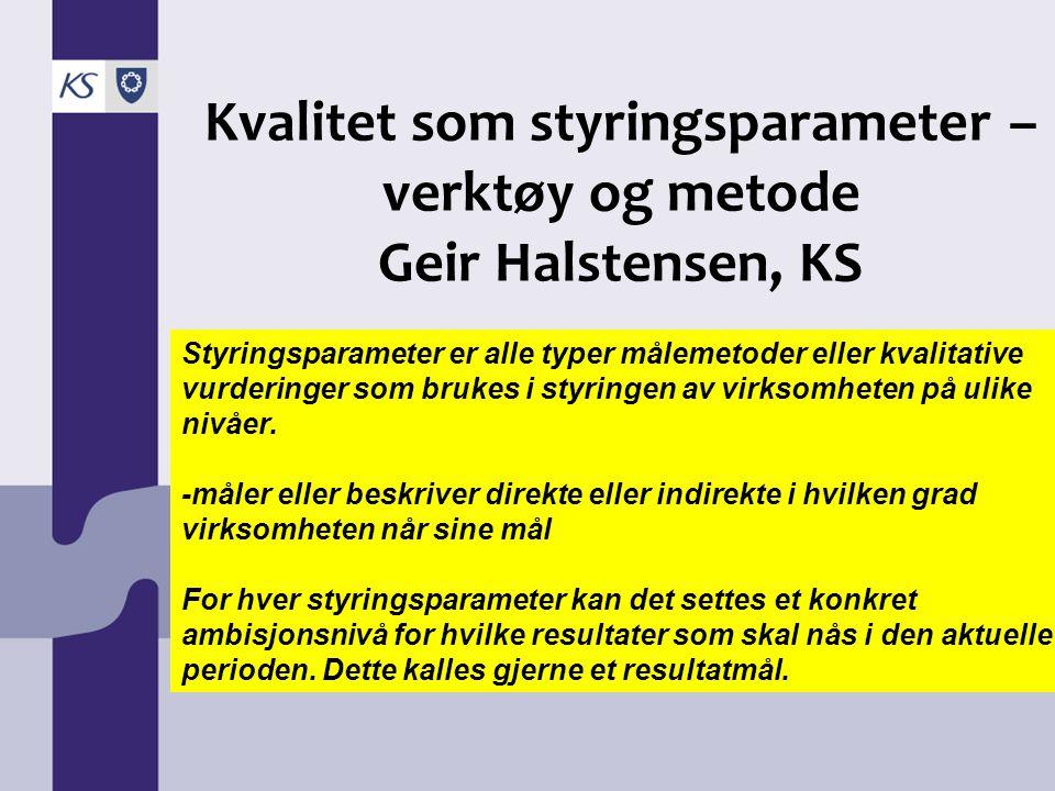 Kvalitet som styringsparameter – verktøy og metode Geir Halstensen, KS Styringsparameter er alle typer målemetoder eller kvalitative vurderinger som b