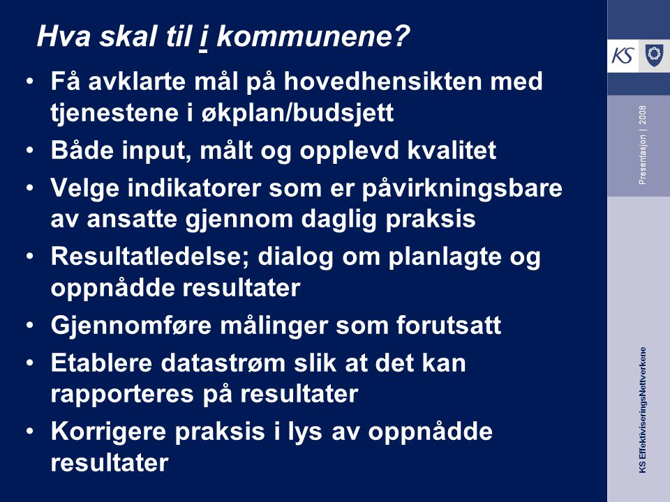 KS EffektiviseringsNettverkene Presentasjon | 2008 Hva skal til i kommunene? Få avklarte mål på hovedhensikten med tjenestene i økplan/budsjett Både i