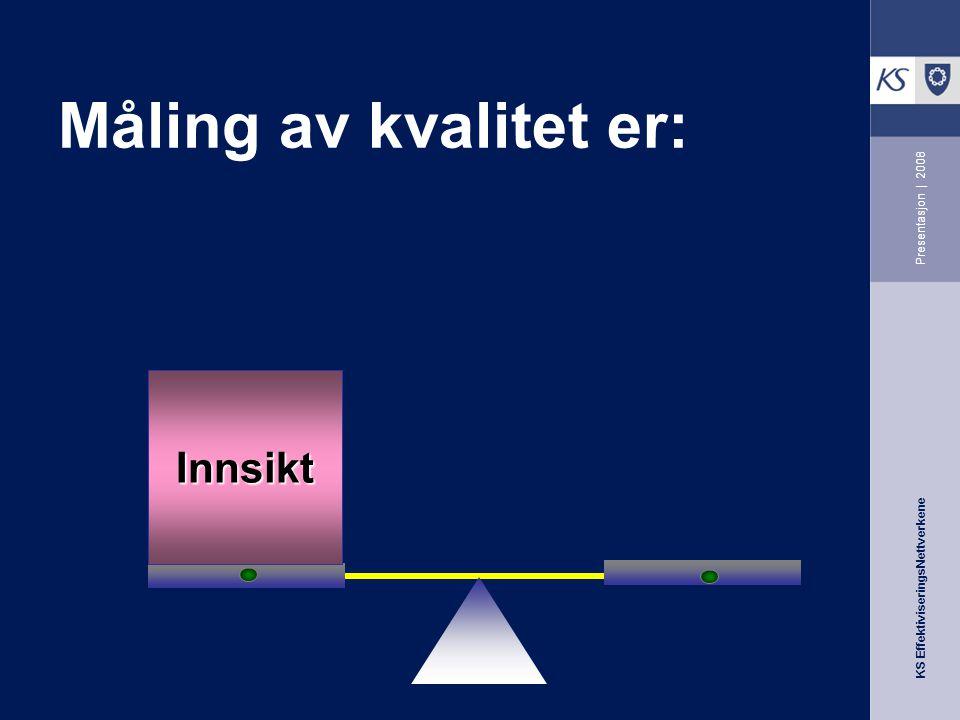 KS EffektiviseringsNettverkene Presentasjon | 2008 Måling av kvalitet er: Innsikt