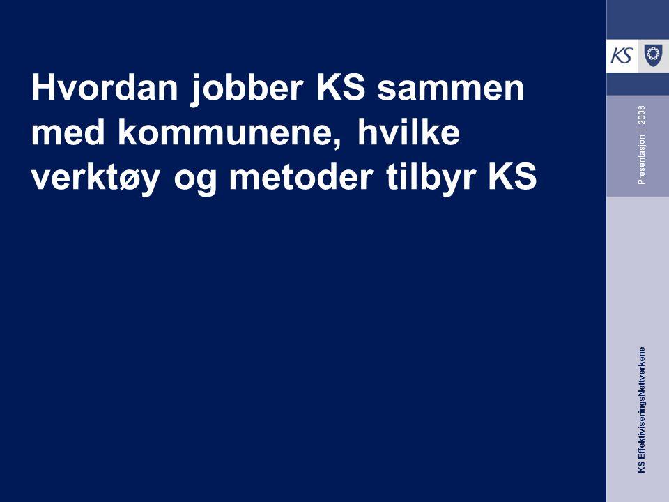 KS EffektiviseringsNettverkene Presentasjon | 2008 Hvordan jobber KS sammen med kommunene, hvilke verktøy og metoder tilbyr KS