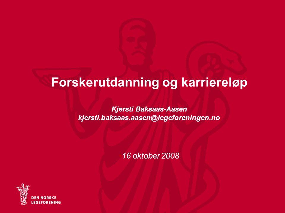 Forskerutdanning og karriereløp Kjersti Baksaas-Aasen kjersti.baksaas.aasen@legeforeningen.no 16 oktober 2008