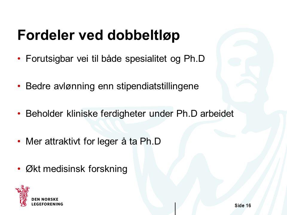 Side 16 Fordeler ved dobbeltløp Forutsigbar vei til både spesialitet og Ph.D Bedre avlønning enn stipendiatstillingene Beholder kliniske ferdigheter under Ph.D arbeidet Mer attraktivt for leger å ta Ph.D Økt medisinsk forskning