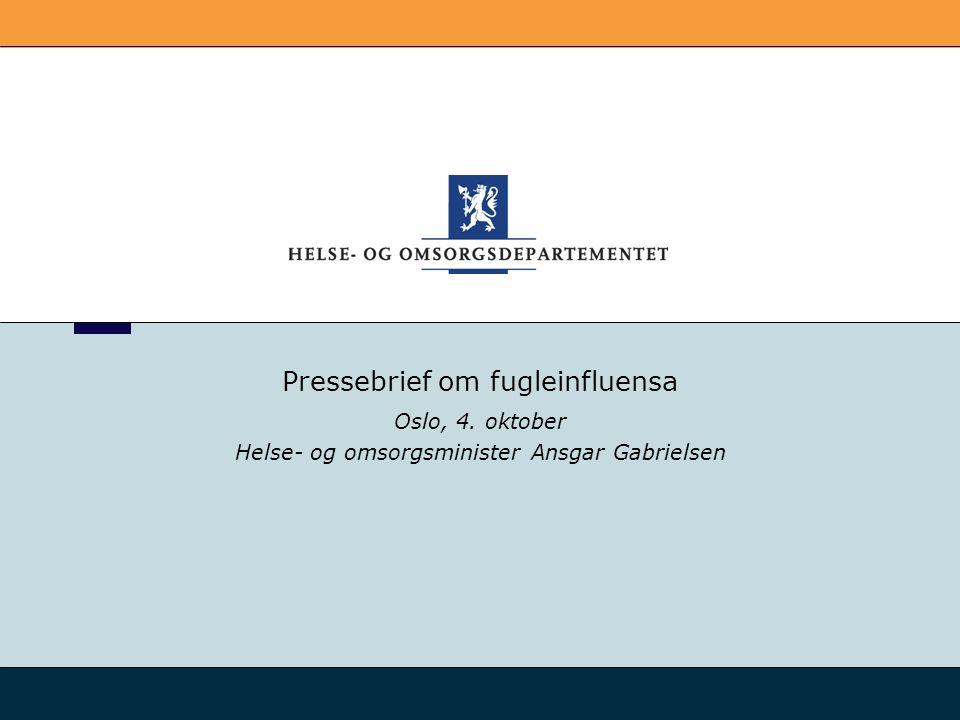 Pressebrief om fugleinfluensa Oslo, 4. oktober Helse- og omsorgsminister Ansgar Gabrielsen