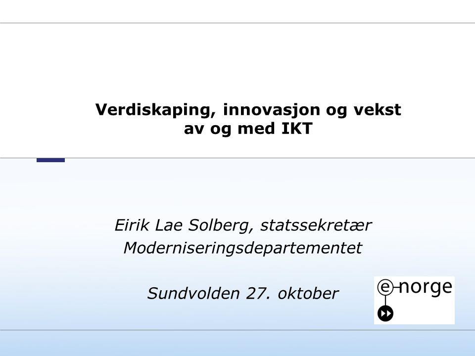 Norwegian Ministry of Labour and Government Administration Verdiskaping, innovasjon og vekst av og med IKT Eirik Lae Solberg, statssekretær Moderniser