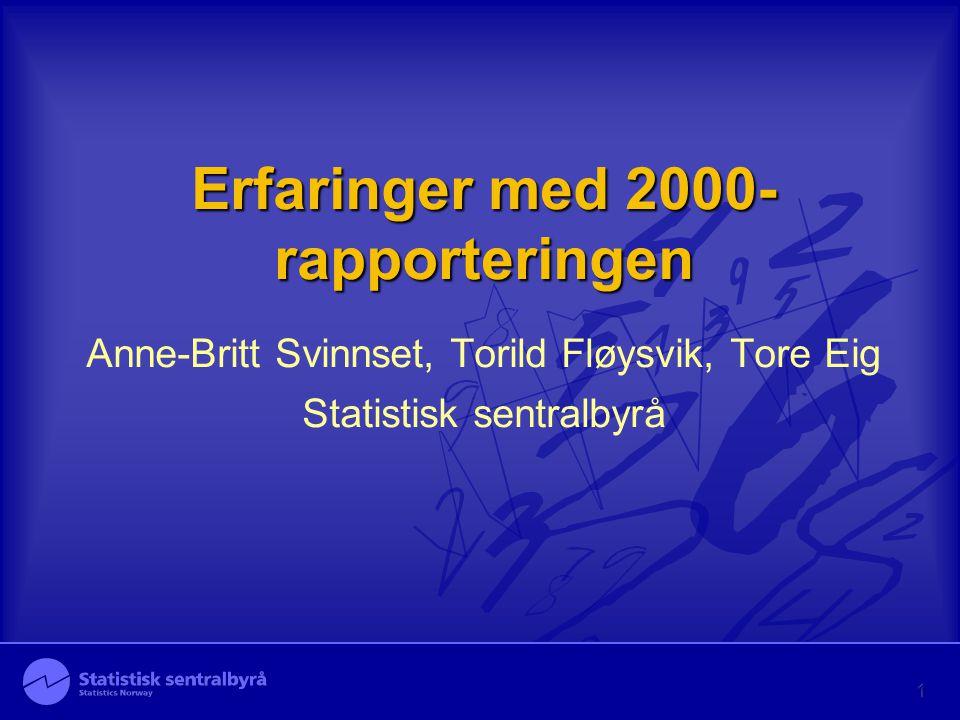 Erfaringer med 2000- rapporteringen Anne-Britt Svinnset, Torild Fløysvik, Tore Eig Statistisk sentralbyrå