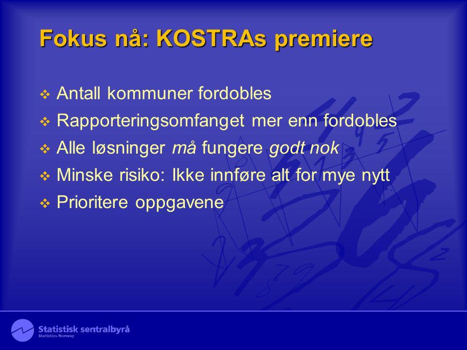 Fokus nå: KOSTRAs premiere  Antall kommuner fordobles  Rapporteringsomfanget mer enn fordobles  Alle løsninger må fungere godt nok  Minske risiko: