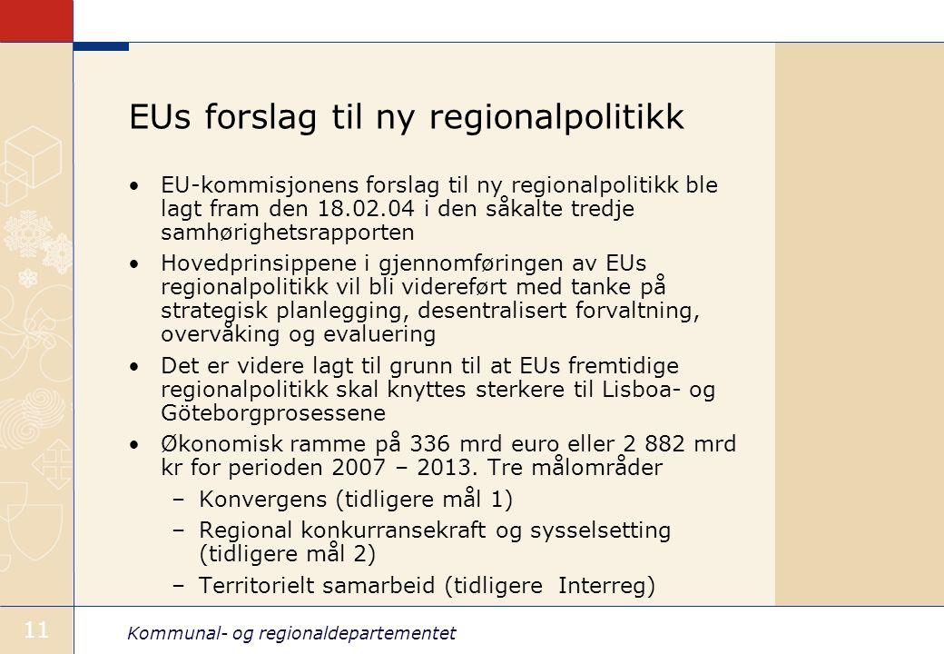 Kommunal- og regionaldepartementet 11 EUs forslag til ny regionalpolitikk EU-kommisjonens forslag til ny regionalpolitikk ble lagt fram den 18.02.04 i