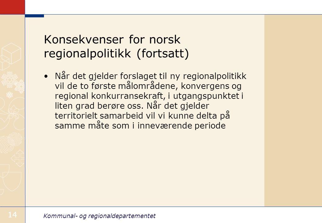 Kommunal- og regionaldepartementet 14 Konsekvenser for norsk regionalpolitikk (fortsatt) Når det gjelder forslaget til ny regionalpolitikk vil de to f