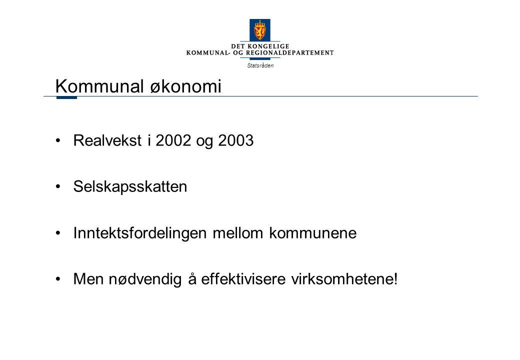 Statsråden Kommunal økonomi Realvekst i 2002 og 2003 Selskapsskatten Inntektsfordelingen mellom kommunene Men nødvendig å effektivisere virksomhetene!
