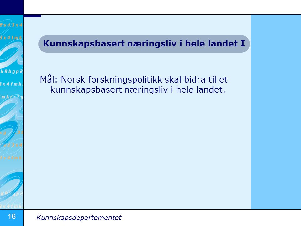 16 Kunnskapsdepartementet Mål: Norsk forskningspolitikk skal bidra til et kunnskapsbasert næringsliv i hele landet. Kunnskapsbasert næringsliv i hele