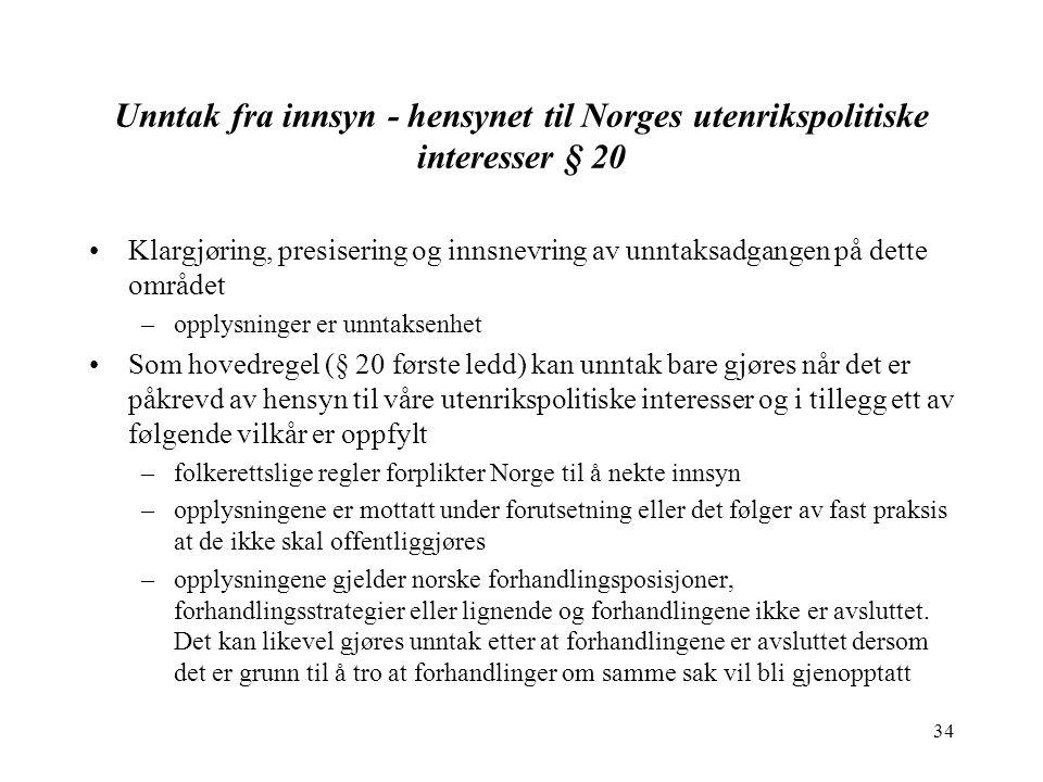 34 Unntak fra innsyn - hensynet til Norges utenrikspolitiske interesser § 20 Klargjøring, presisering og innsnevring av unntaksadgangen på dette området –opplysninger er unntaksenhet Som hovedregel (§ 20 første ledd) kan unntak bare gjøres når det er påkrevd av hensyn til våre utenrikspolitiske interesser og i tillegg ett av følgende vilkår er oppfylt –folkerettslige regler forplikter Norge til å nekte innsyn –opplysningene er mottatt under forutsetning eller det følger av fast praksis at de ikke skal offentliggjøres –opplysningene gjelder norske forhandlingsposisjoner, forhandlingsstrategier eller lignende og forhandlingene ikke er avsluttet.