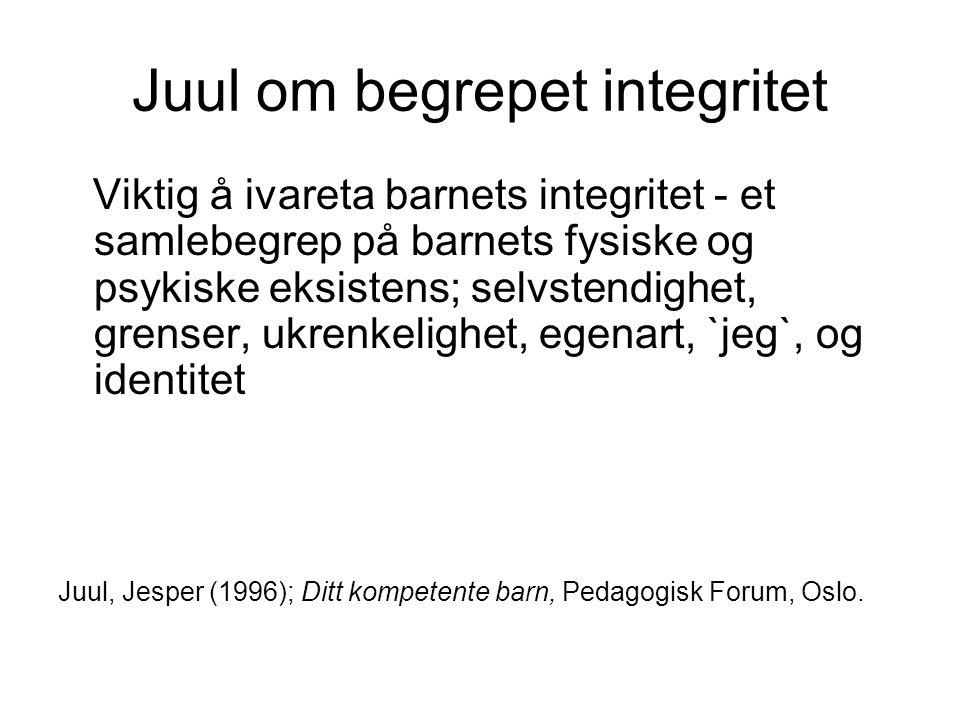 Juul om begrepet integritet Viktig å ivareta barnets integritet - et samlebegrep på barnets fysiske og psykiske eksistens; selvstendighet, grenser, uk