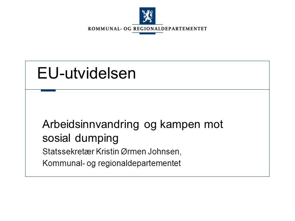 EU-utvidelsen Arbeidsinnvandring og kampen mot sosial dumping Statssekretær Kristin Ørmen Johnsen, Kommunal- og regionaldepartementet