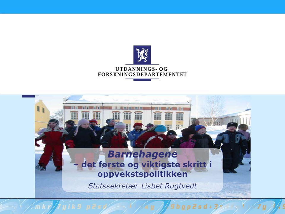 Barnehagene – det første og viktigste skritt i oppvekstspolitikken Statssekretær Lisbet Rugtvedt