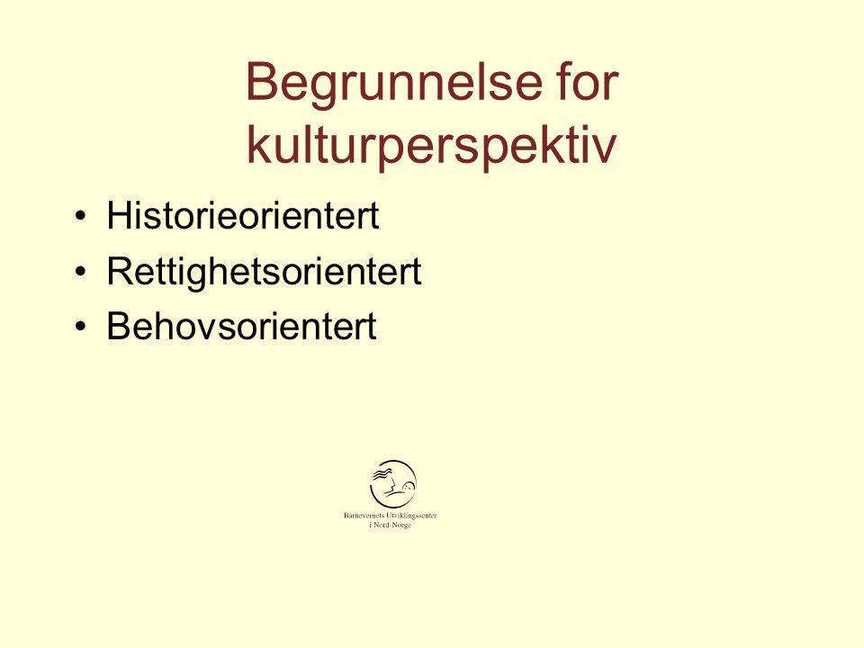 Begrunnelse for kulturperspektiv Historieorientert Rettighetsorientert Behovsorientert