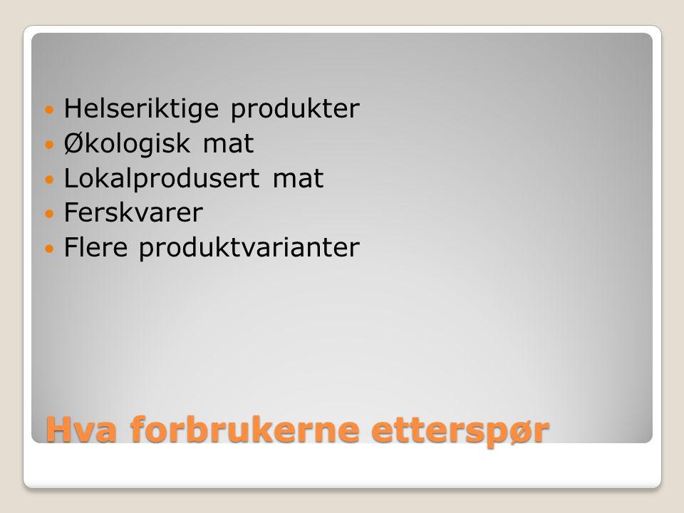 Hva forbrukerne etterspør Helseriktige produkter Økologisk mat Lokalprodusert mat Ferskvarer Flere produktvarianter