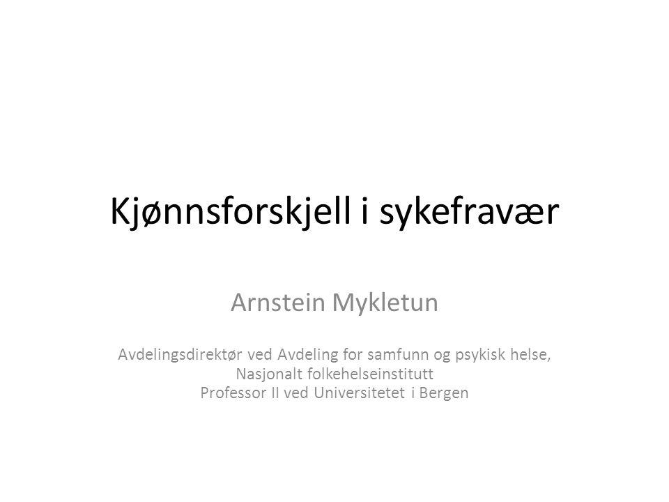 Kjønnsforskjell i sykefravær Arnstein Mykletun Avdelingsdirektør ved Avdeling for samfunn og psykisk helse, Nasjonalt folkehelseinstitutt Professor II ved Universitetet i Bergen