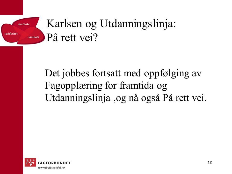 Karlsen og Utdanningslinja: På rett vei? Det jobbes fortsatt med oppfølging av Fagopplæring for framtida og Utdanningslinja,og nå også På rett vei. 10