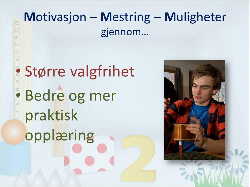 Motivasjon – Mestring – Muligheter gjennom… Større valgfrihet Bedre og mer praktisk opplæring