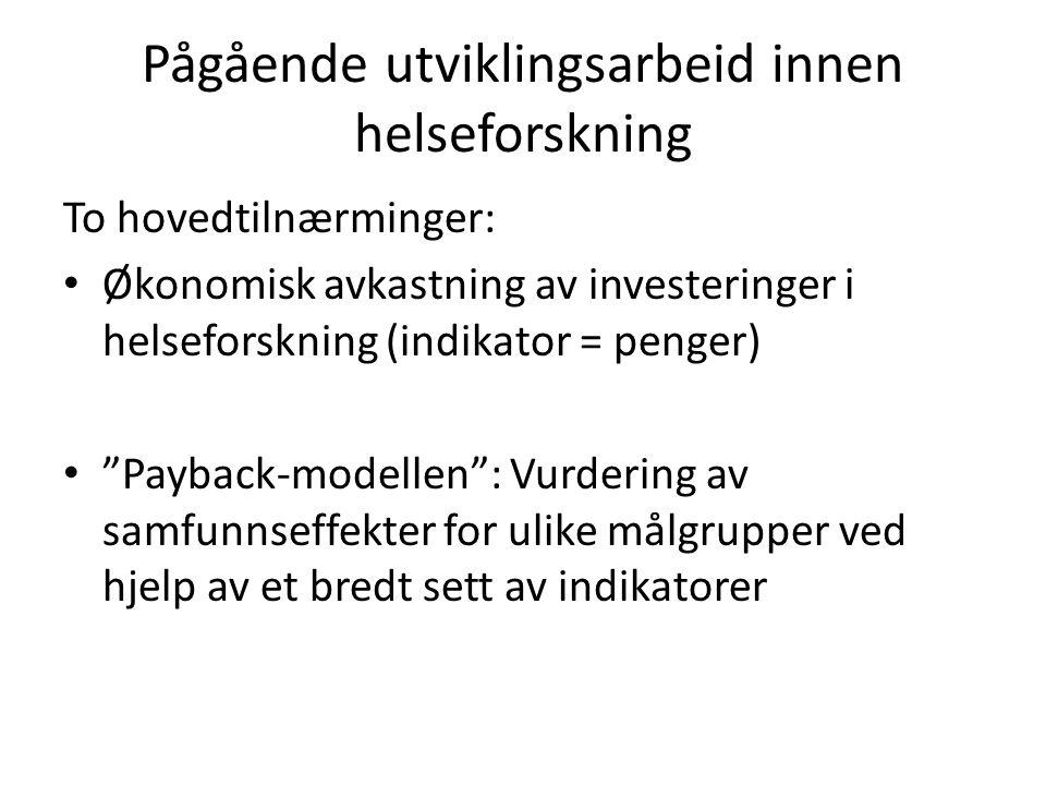 Pågående utviklingsarbeid innen helseforskning To hovedtilnærminger: Økonomisk avkastning av investeringer i helseforskning (indikator = penger) Payback-modellen : Vurdering av samfunnseffekter for ulike målgrupper ved hjelp av et bredt sett av indikatorer