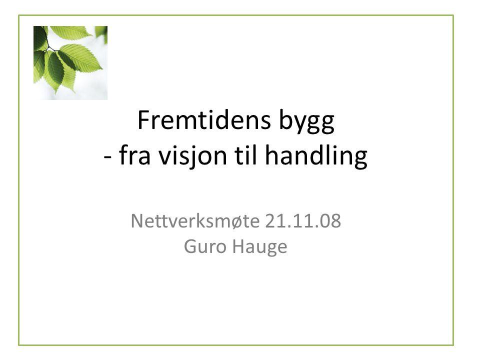 Fremtidens bygg - fra visjon til handling Nettverksmøte 21.11.08 Guro Hauge