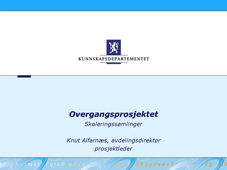 Skoleringssamlinger Knut Alfarnæs, avdelingsdirektør prosjektleder Overgangsprosjektet
