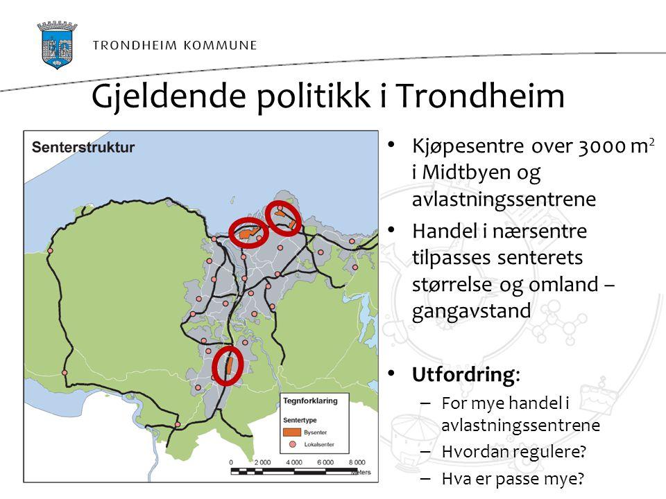 Gjeldende politikk i Trondheim Kjøpesentre over 3000 m 2 i Midtbyen og avlastningssentrene Handel i nærsentre tilpasses senterets størrelse og omland