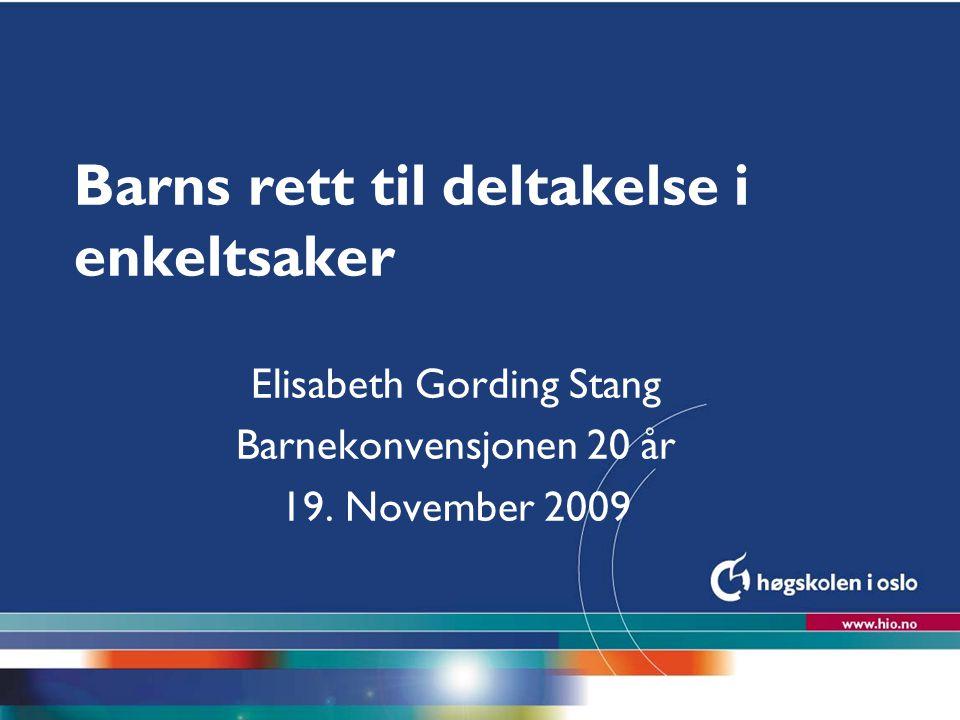Høgskolen i Oslo Barns rett til deltakelse i enkeltsaker Elisabeth Gording Stang Barnekonvensjonen 20 år 19. November 2009