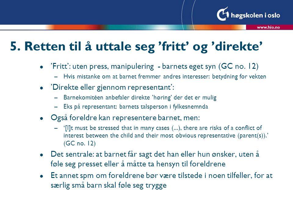 5. Retten til å uttale seg 'fritt' og 'direkte' l 'Fritt': uten press, manipulering - barnets eget syn (GC no. 12) –Hvis mistanke om at barnet fremmer