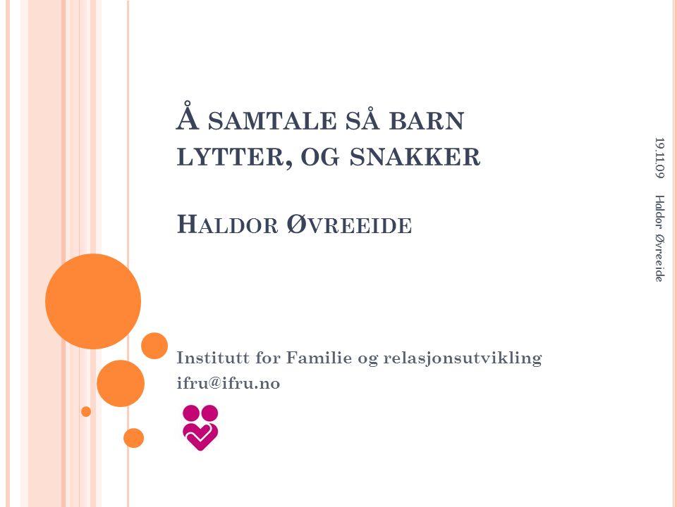 Å SAMTALE SÅ BARN LYTTER, OG SNAKKER H ALDOR Ø VREEIDE Institutt for Familie og relasjonsutvikling ifru@ifru.no 19.11.09 Haldor Øvreeide