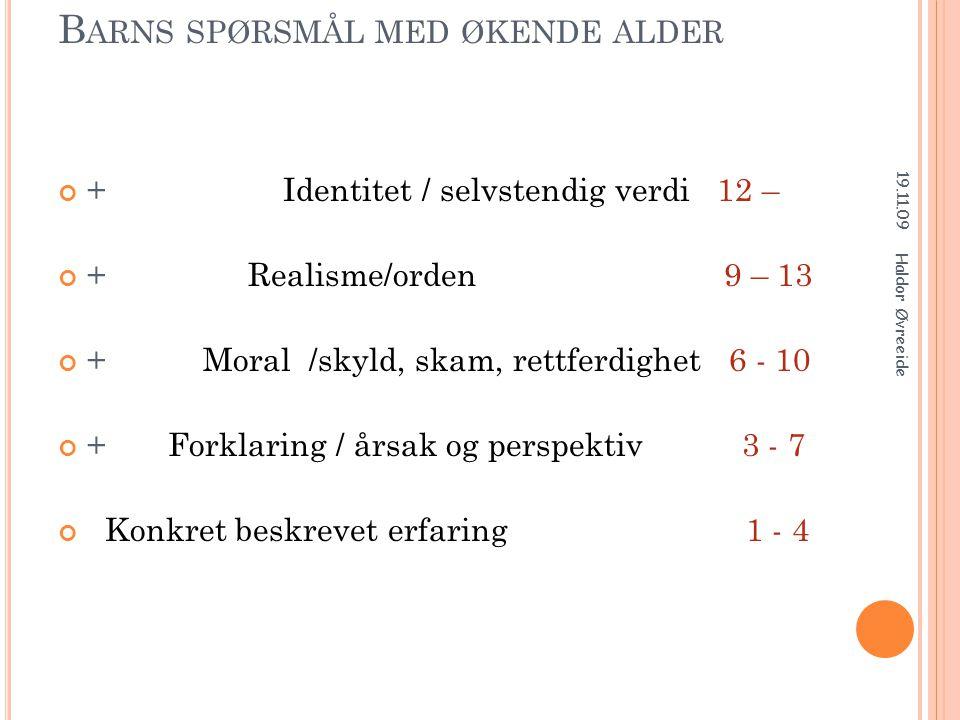 B ARNS SPØRSMÅL MED ØKENDE ALDER + Identitet / selvstendig verdi 12 – + Realisme/orden 9 – 13 + Moral /skyld, skam, rettferdighet 6 - 10 + Forklaring