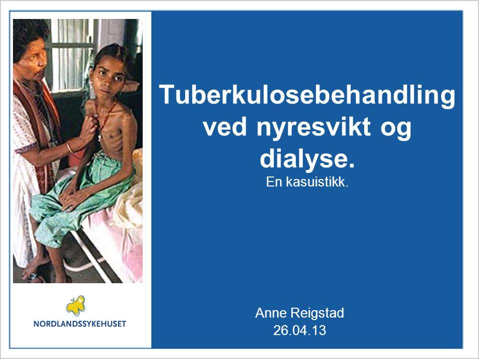 Tuberkulosebehandling ved nyresvikt og dialyse. En kasuistikk. Anne Reigstad 26.04.13