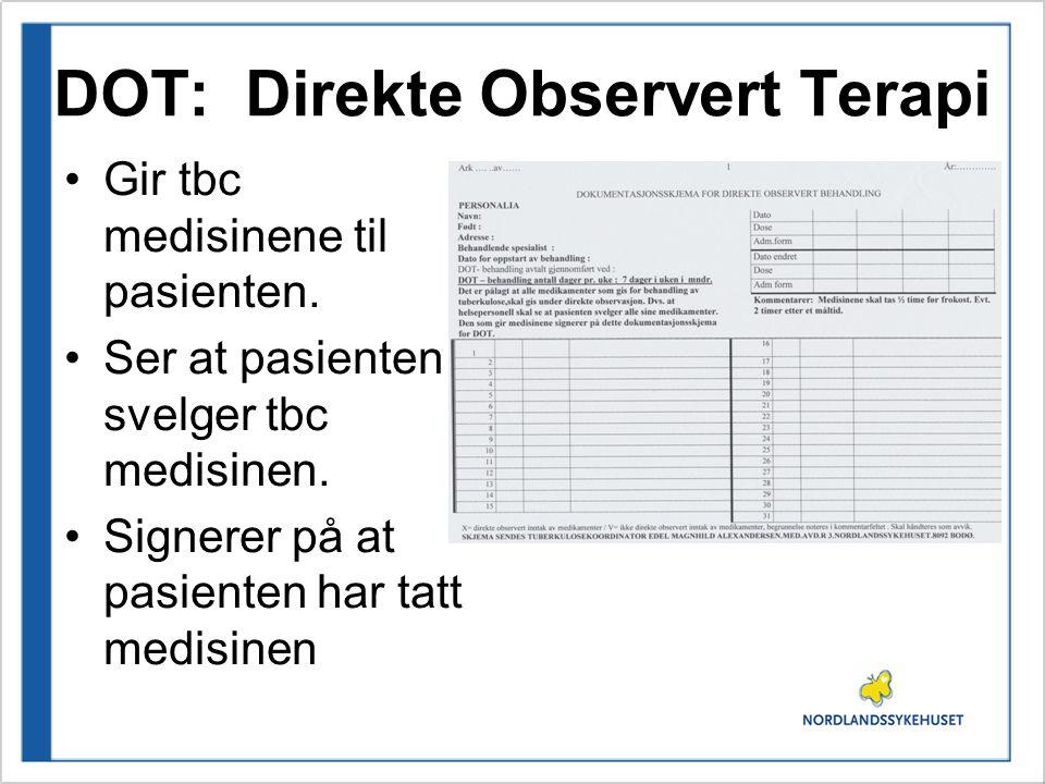 DOT: Direkte Observert Terapi Gir tbc medisinene til pasienten. Ser at pasienten svelger tbc medisinen. Signerer på at pasienten har tatt medisinen
