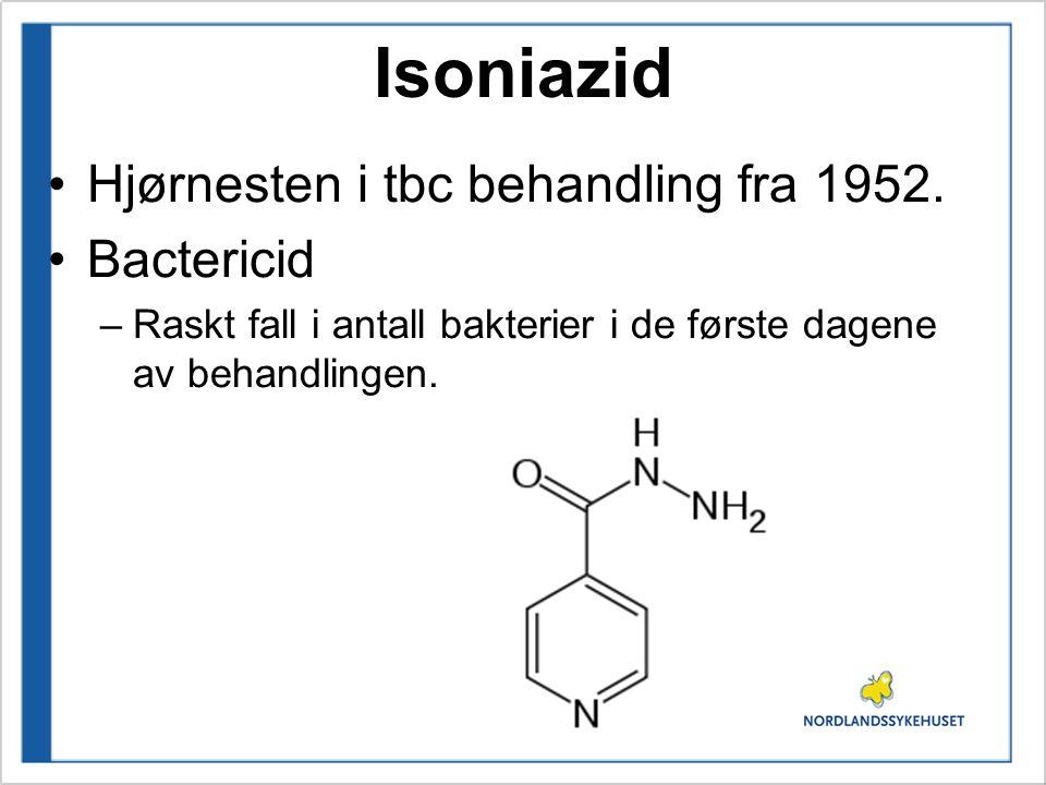 Isoniazid Hjørnesten i tbc behandling fra 1952. Bactericid –Raskt fall i antall bakterier i de første dagene av behandlingen.
