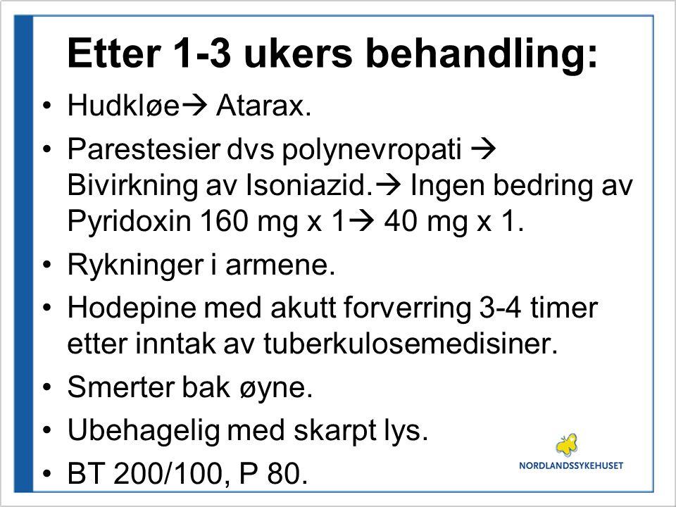 Etter 1-3 ukers behandling: Hudkløe  Atarax. Parestesier dvs polynevropati  Bivirkning av Isoniazid.  Ingen bedring av Pyridoxin 160 mg x 1  40 mg