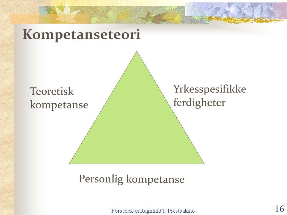 Førstelektor Ragnhild T. Prestbakmo 16 Teoretisk kompetanse Kompetanseteori Personlig kompetanse Yrkesspesifikke ferdigheter