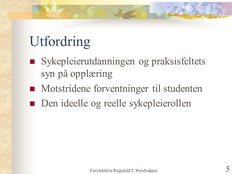 Førstelektor Ragnhild T. Prestbakmo 5 Utfordring Sykepleierutdanningen og praksisfeltets syn på opplæring Motstridene forventninger til studenten Den