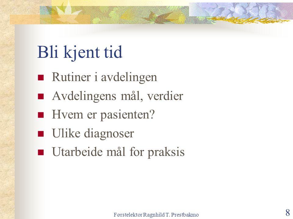 Førstelektor Ragnhild T. Prestbakmo 8 Bli kjent tid Rutiner i avdelingen Avdelingens mål, verdier Hvem er pasienten? Ulike diagnoser Utarbeide mål for