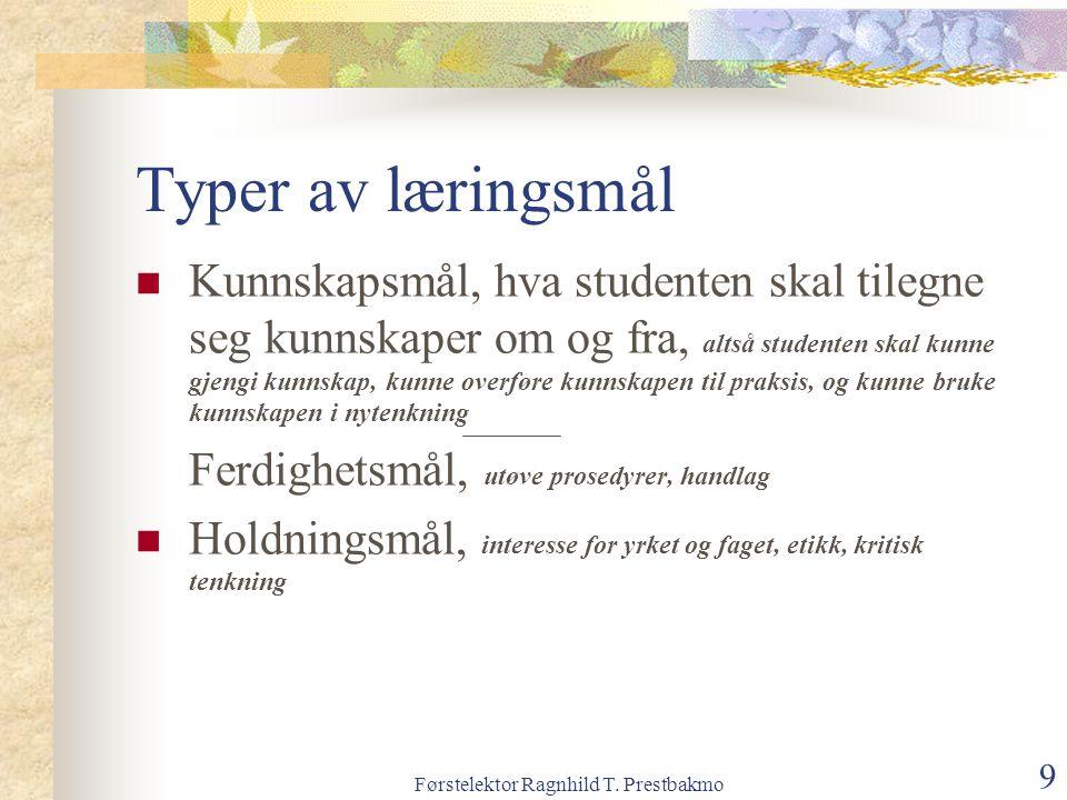 Førstelektor Ragnhild T. Prestbakmo 9 Typer av læringsmål Kunnskapsmål, hva studenten skal tilegne seg kunnskaper om og fra, altså studenten skal kunn