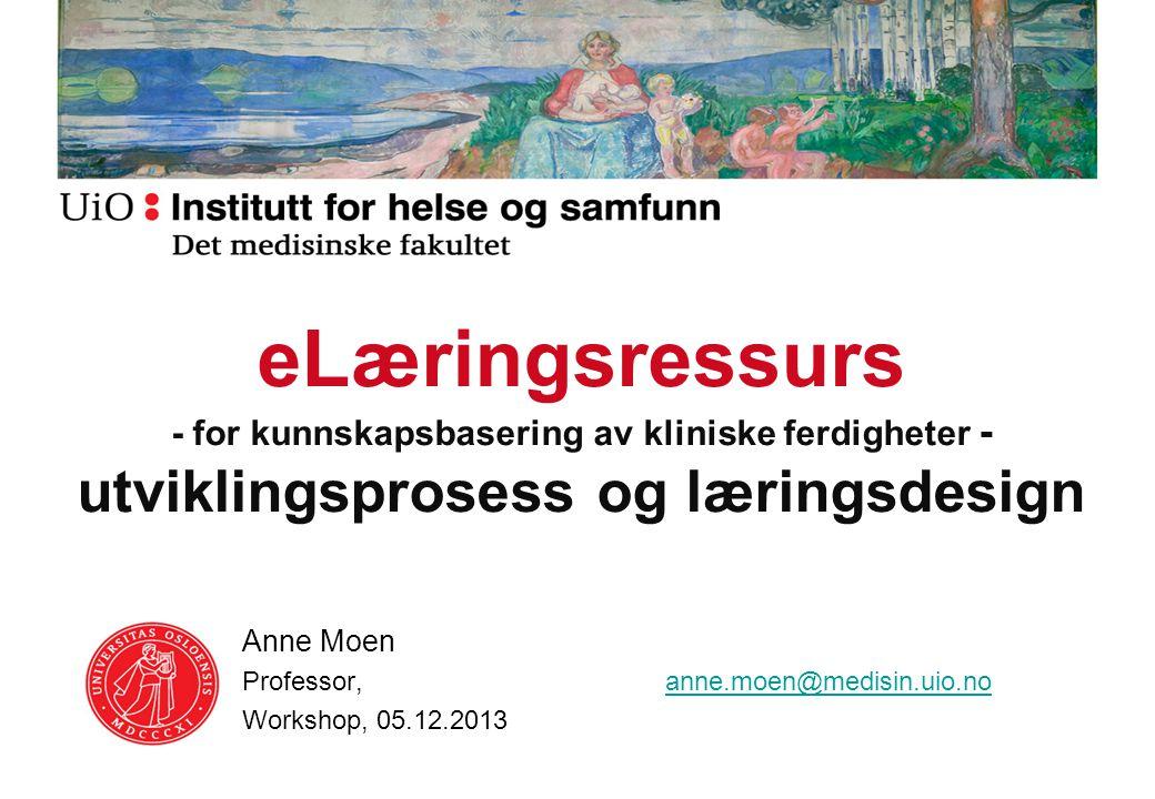 eLæringsressurs - for kunnskapsbasering av kliniske ferdigheter - utviklingsprosess og læringsdesign Anne Moen Professor, anne.moen@medisin.uio.noanne.moen@medisin.uio.no Workshop, 05.12.2013