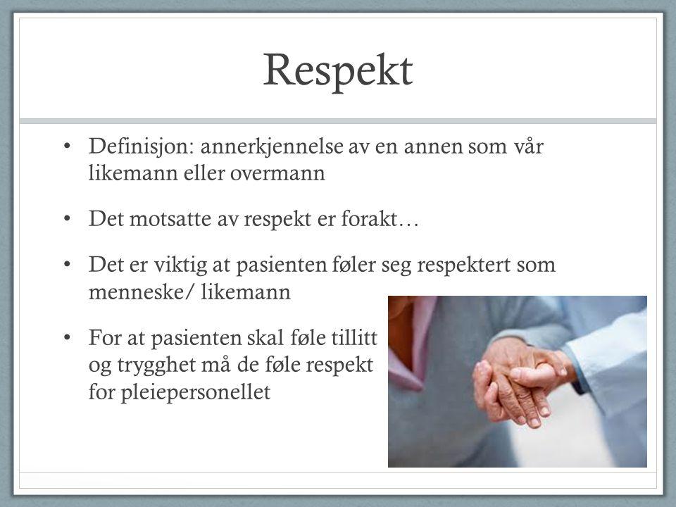Respekt Definisjon: annerkjennelse av en annen som vår likemann eller overmann Det motsatte av respekt er forakt… Det er viktig at pasienten føler seg respektert som menneske/ likemann For at pasienten skal føle tillitt og trygghet må de føle respekt for pleiepersonellet