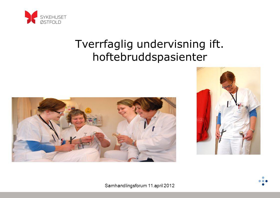 Samhandlingsforum 11.april 2012 Tverrfaglig undervisning ift. hoftebruddspasienter