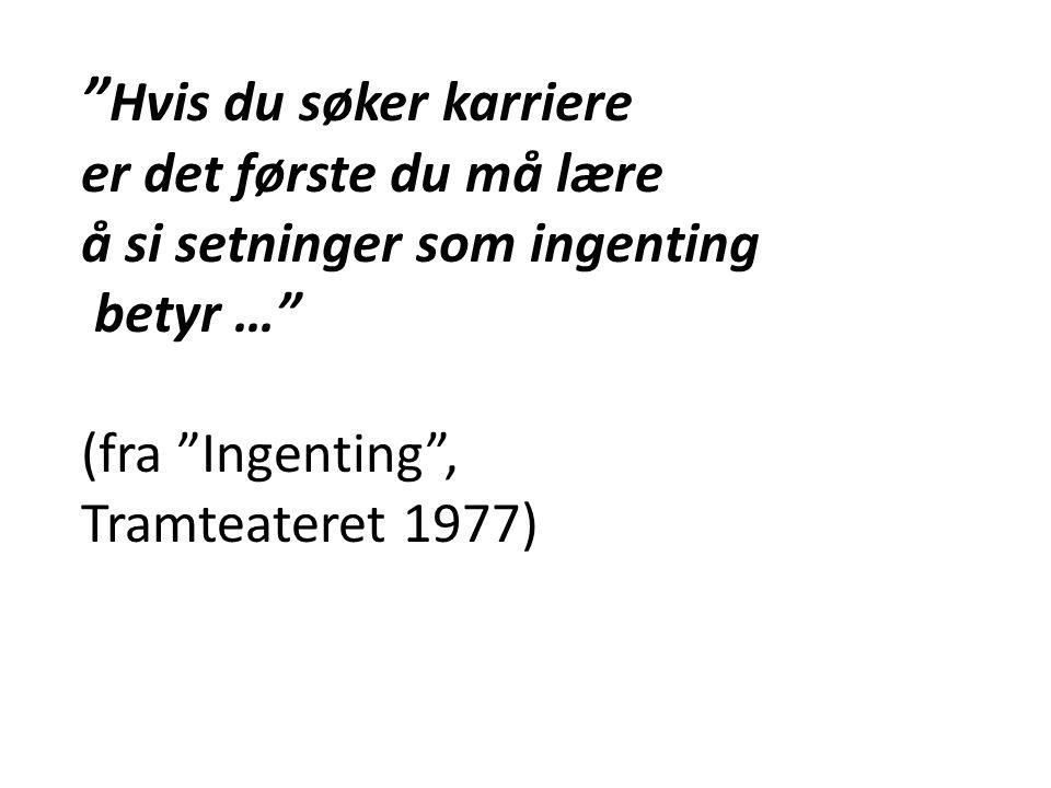 """"""" Hvis du søker karriere er det første du må lære å si setninger som ingenting betyr …"""" (fra """"Ingenting"""", Tramteateret 1977)"""