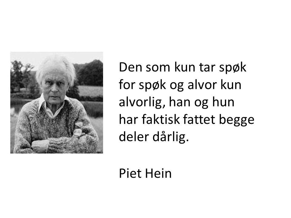 Den som kun tar spøk for spøk og alvor kun alvorlig, han og hun har faktisk fattet begge deler dårlig. Piet Hein