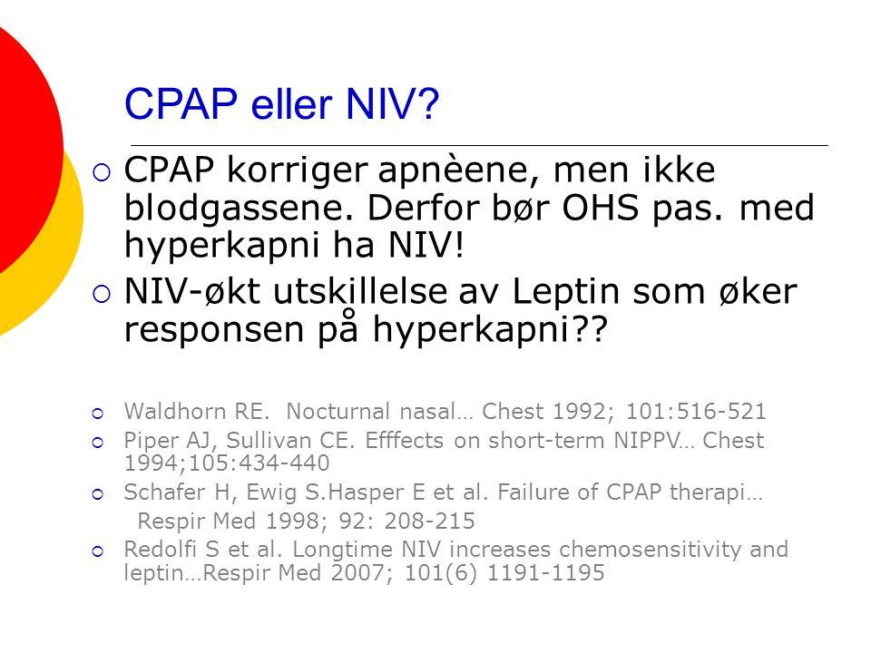 CPAP eller NIV?  CPAP korriger apnèene, men ikke blodgassene. Derfor bør OHS pas. med hyperkapni ha NIV!  NIV-økt utskillelse av Leptin som øker res