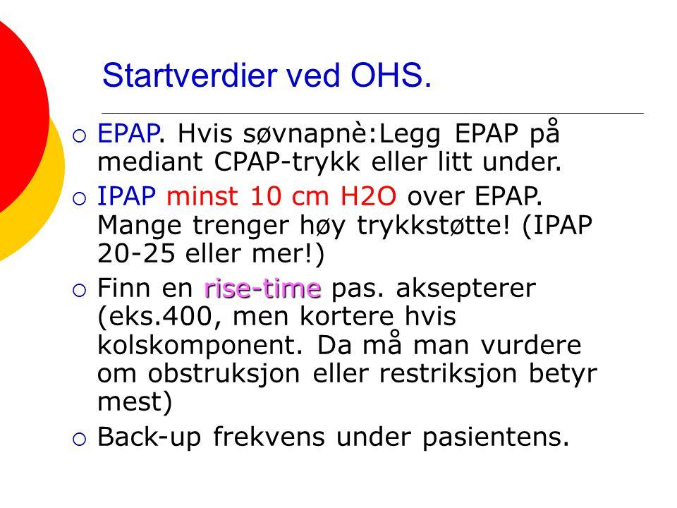 Startverdier ved OHS.  EPAP. Hvis søvnapnè:Legg EPAP på mediant CPAP-trykk eller litt under.  IPAP minst 10 cm H2O over EPAP. Mange trenger høy tryk