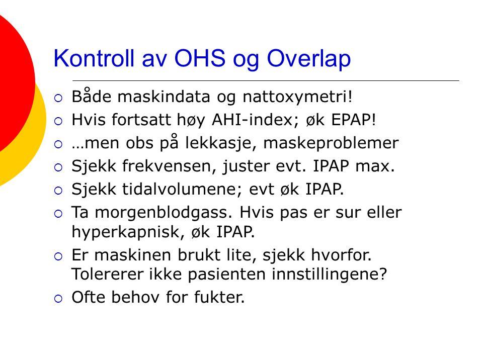 Kontroll av OHS og Overlap  Både maskindata og nattoxymetri!  Hvis fortsatt høy AHI-index; øk EPAP!  …men obs på lekkasje, maskeproblemer  Sjekk f