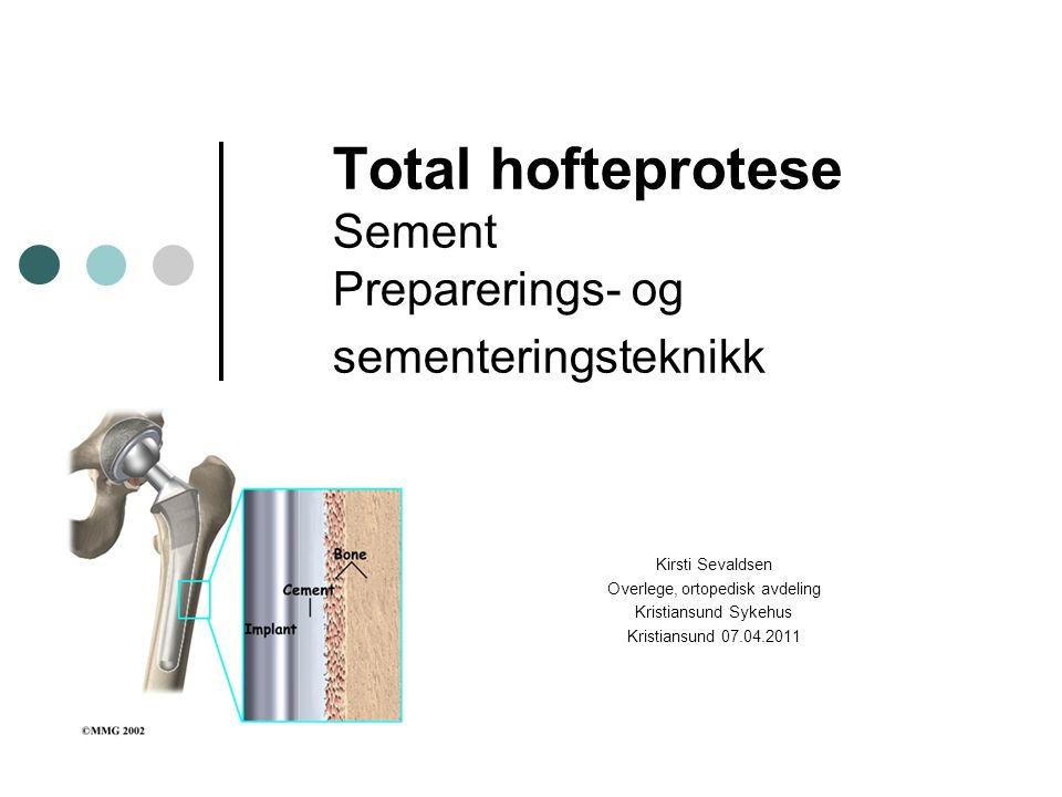 Total hofteprotese Sement Preparerings- og sementeringsteknikk Kirsti Sevaldsen Overlege, ortopedisk avdeling Kristiansund Sykehus Kristiansund 07.04.