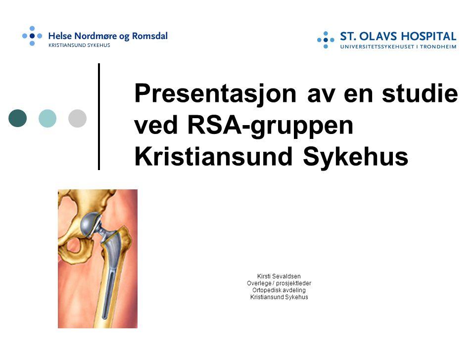 Presentasjon av en studie ved RSA-gruppen Kristiansund Sykehus Kirsti Sevaldsen Overlege / prosjektleder Ortopedisk avdeling Kristiansund Sykehus